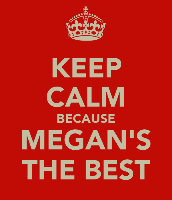 KEEP CALM BECAUSE MEGAN'S THE BEST