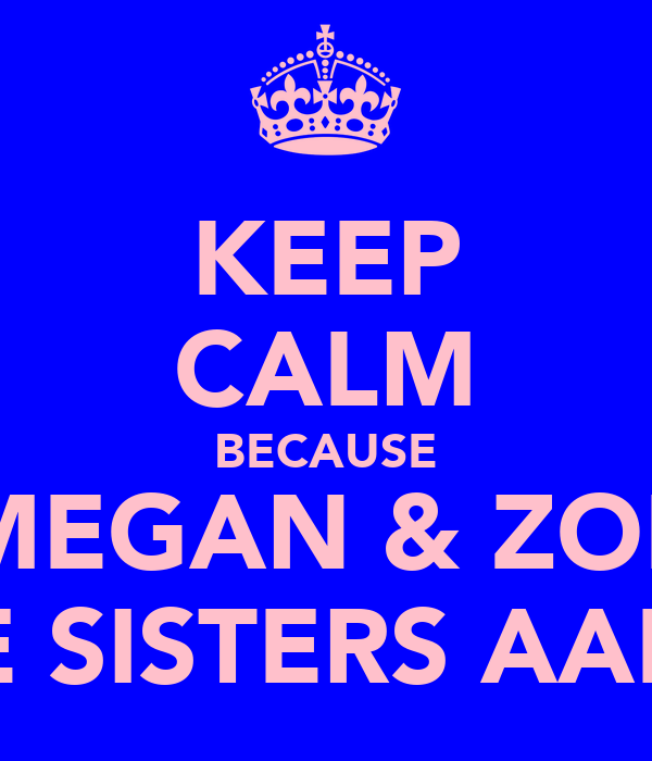 KEEP CALM BECAUSE MEGAN & ZOE ARE SISTERS AAF xx