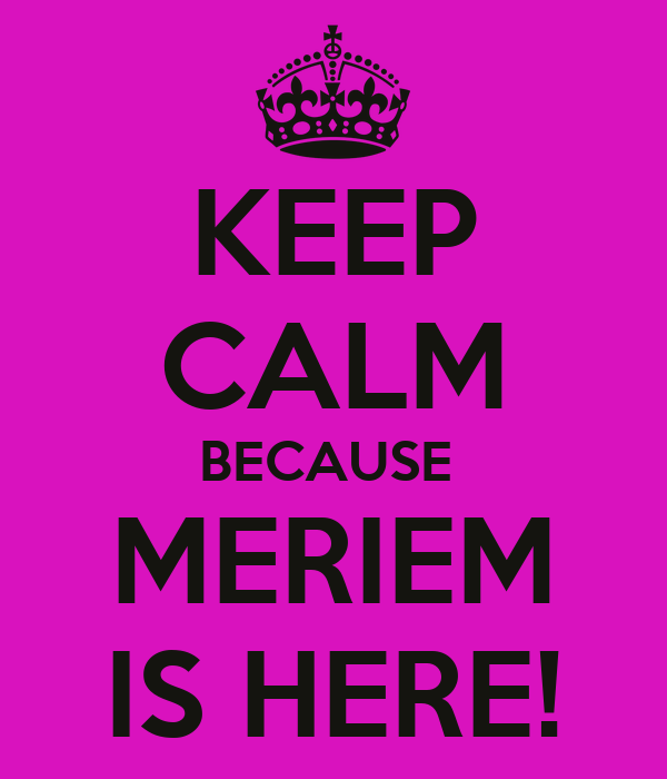 KEEP CALM BECAUSE  MERIEM IS HERE!