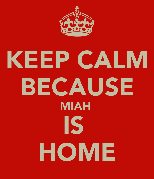 KEEP CALM BECAUSE MIAH  IS  HOME