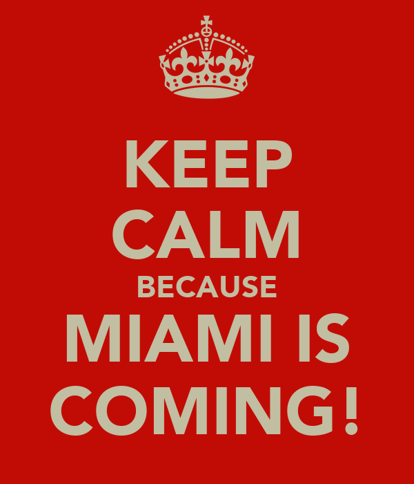 KEEP CALM BECAUSE MIAMI IS COMING!