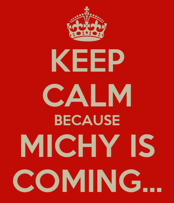KEEP CALM BECAUSE MICHY IS COMING...