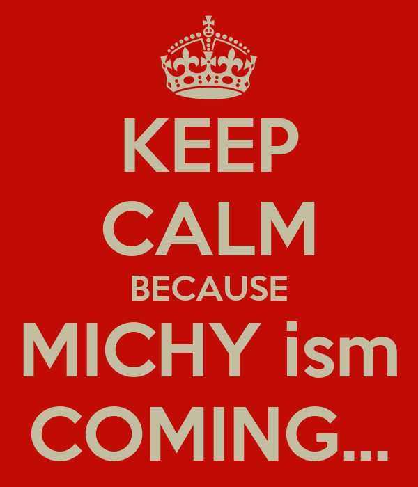 KEEP CALM BECAUSE MICHY ism COMING...