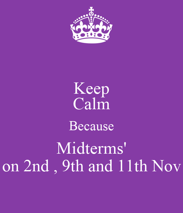 Keep Calm Because Midterms' on 2nd , 9th and 11th Nov