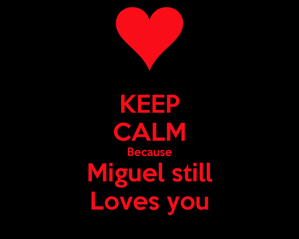 KEEP CALM Because Miguel still Loves you