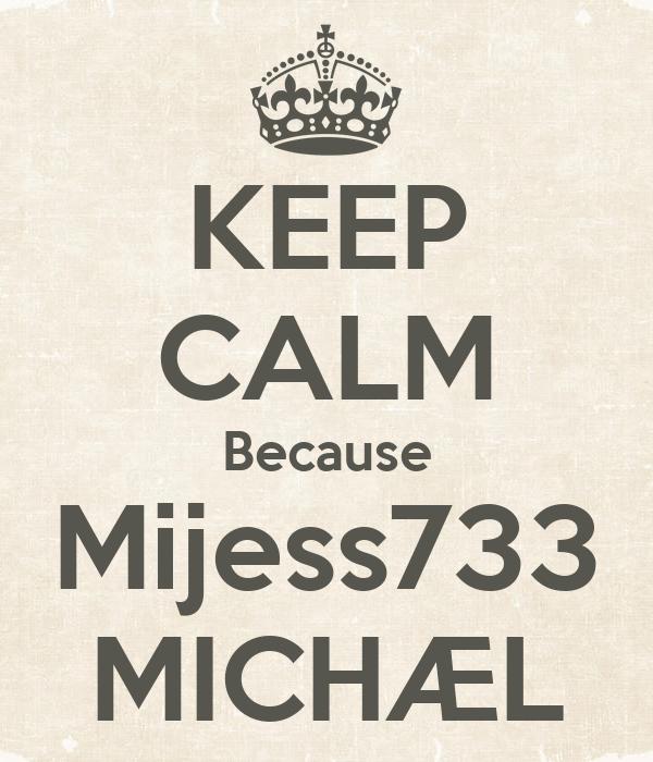 KEEP CALM Because Mijess733 MICHÆL