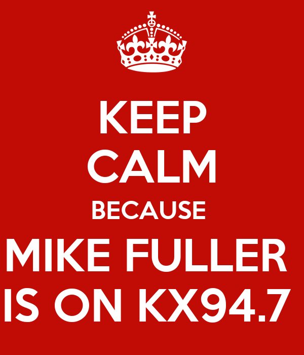 KEEP CALM BECAUSE  MIKE FULLER  IS ON KX94.7