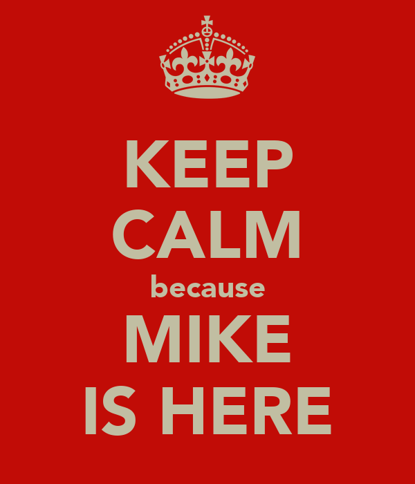KEEP CALM because MIKE IS HERE