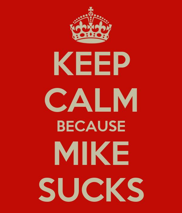 KEEP CALM BECAUSE MIKE SUCKS