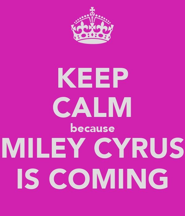 KEEP CALM because MILEY CYRUS IS COMING
