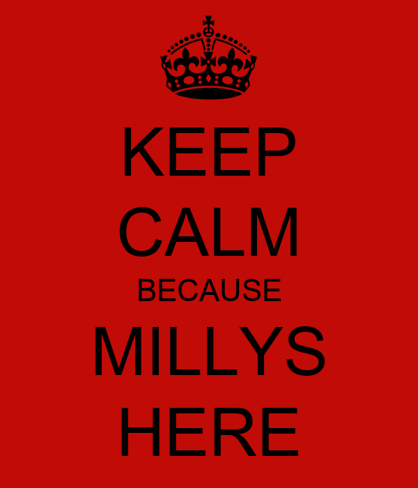 KEEP CALM BECAUSE MILLYS HERE