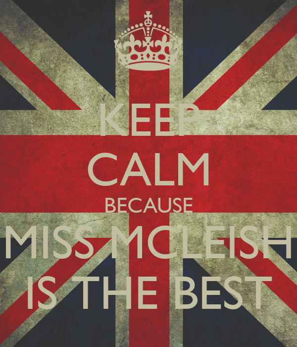 KEEP CALM BECAUSE MISS MCLEISH IS THE BEST