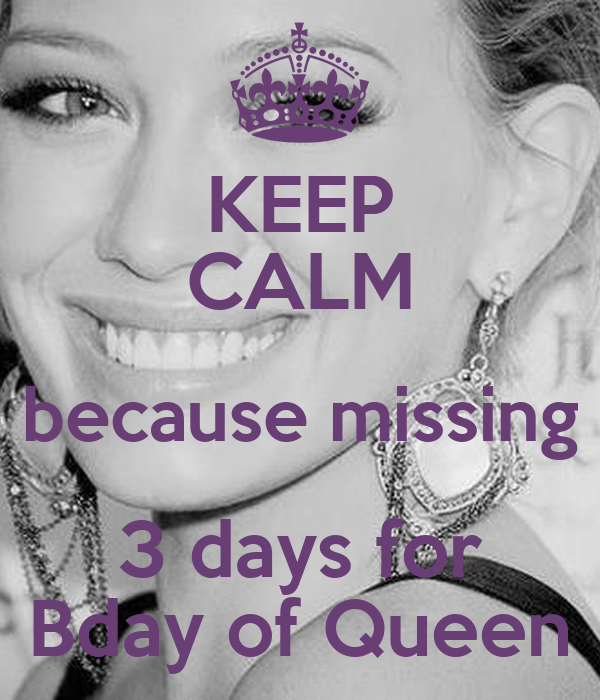 KEEP CALM because missing 3 days for Bday of Queen