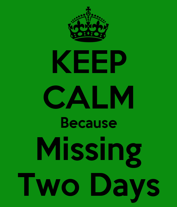 KEEP CALM Because Missing Two Days