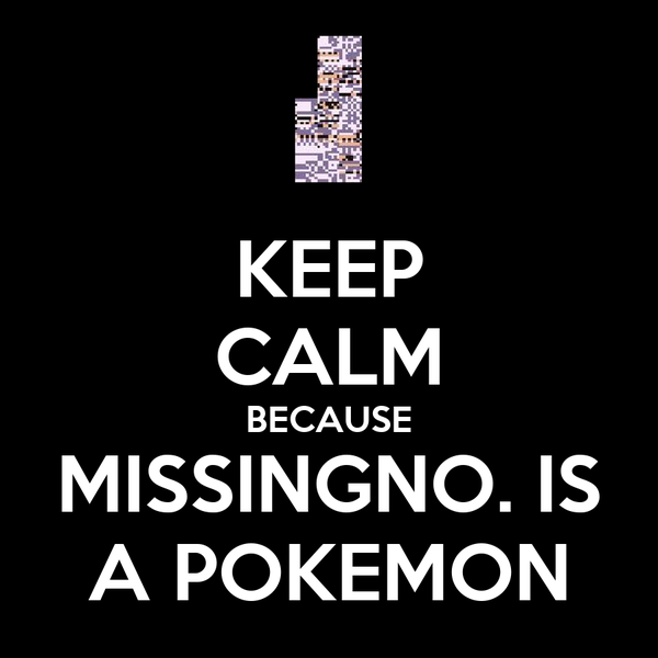 KEEP CALM BECAUSE MISSINGNO. IS A POKEMON