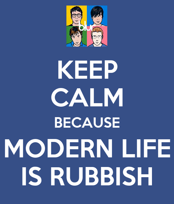 KEEP CALM BECAUSE MODERN LIFE IS RUBBISH