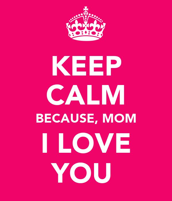 KEEP CALM BECAUSE, MOM I LOVE YOU