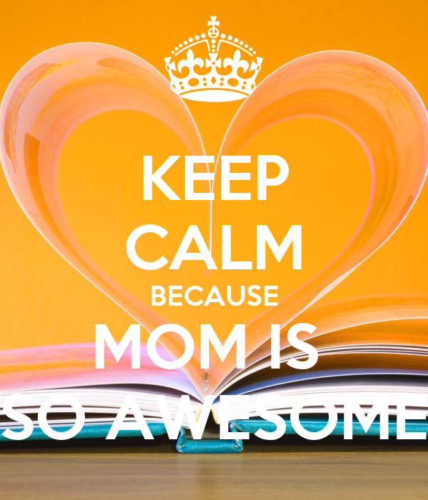 KEEP CALM BECAUSE MOM IS  SO AWESOME