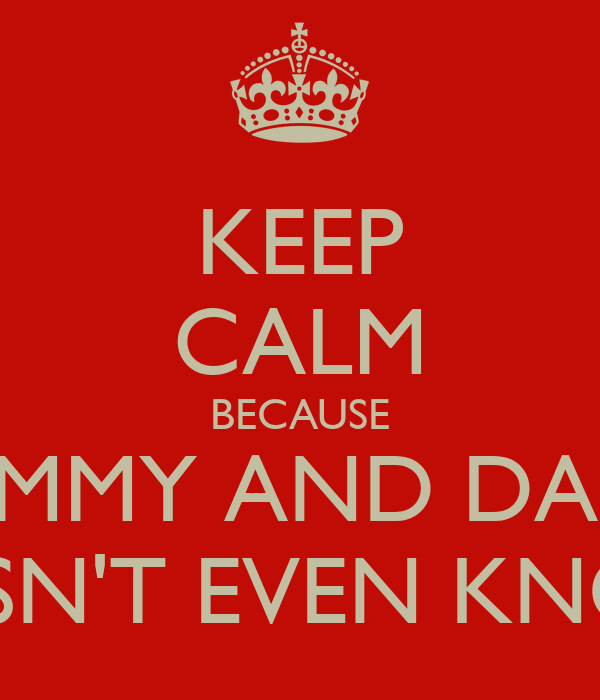 """KEEP CALM BECAUSE """"MOMMY AND DADDY DOESN'T EVEN KNOW!"""""""