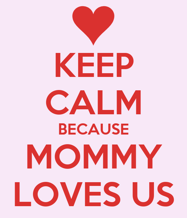 KEEP CALM BECAUSE MOMMY LOVES US