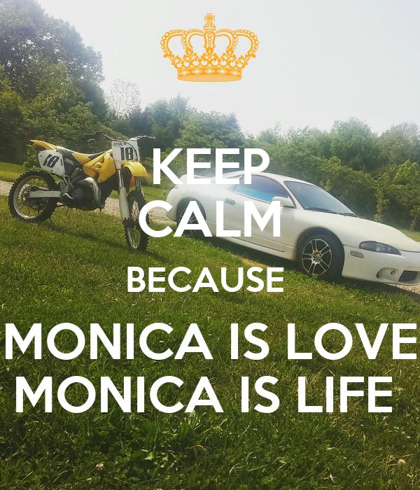 KEEP CALM BECAUSE  MONICA IS LOVE MONICA IS LIFE