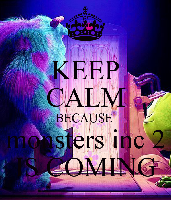 KEEP CALM BECAUSE  monsters inc 2 IS COMING