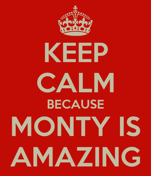 KEEP CALM BECAUSE MONTY IS AMAZING