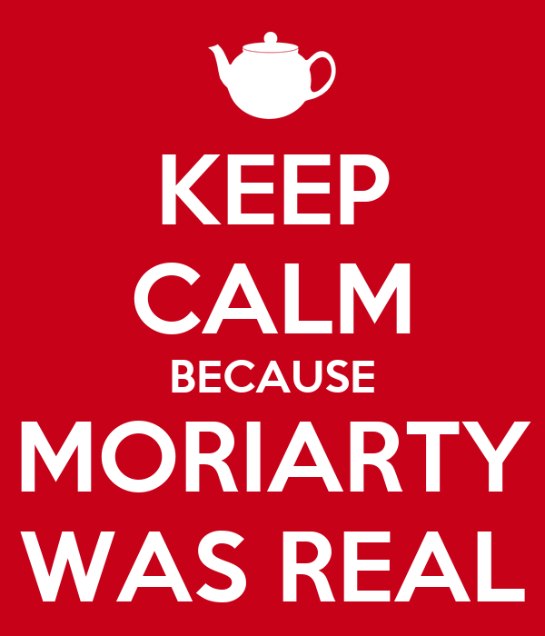 KEEP CALM BECAUSE MORIARTY WAS REAL