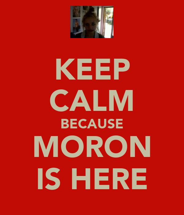 KEEP CALM BECAUSE MORON IS HERE