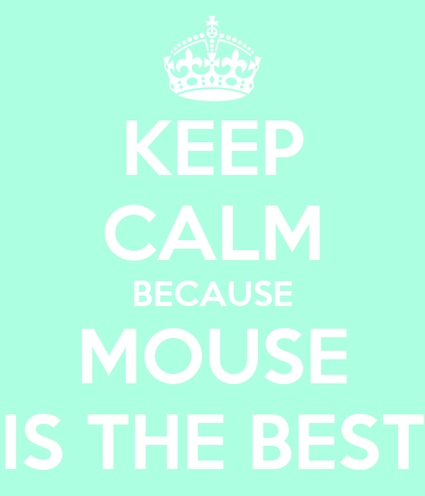 KEEP CALM BECAUSE MOUSE IS THE BEST