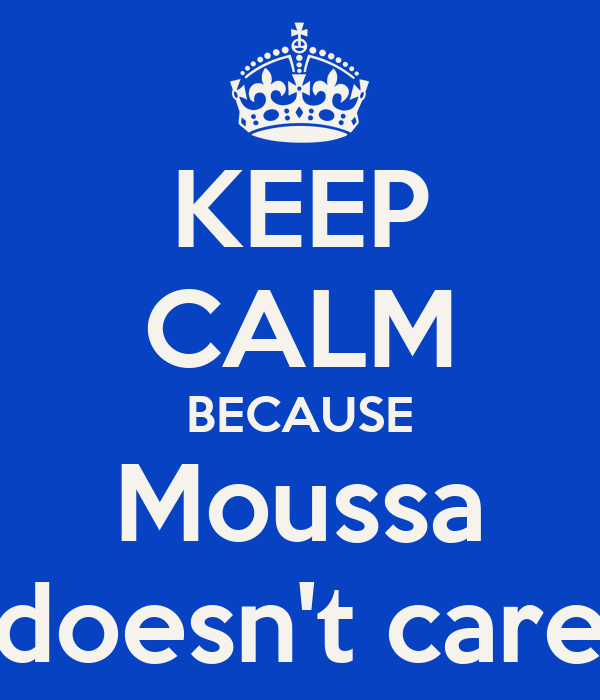 KEEP CALM BECAUSE Moussa doesn't care