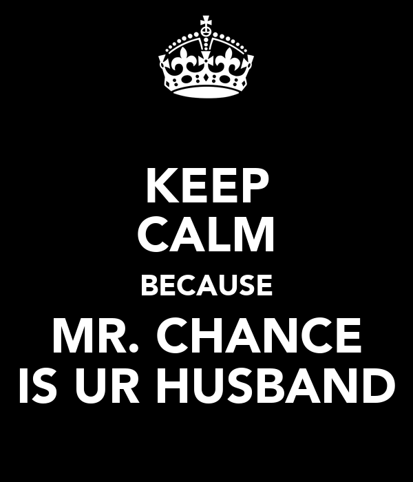 KEEP CALM BECAUSE MR. CHANCE IS UR HUSBAND