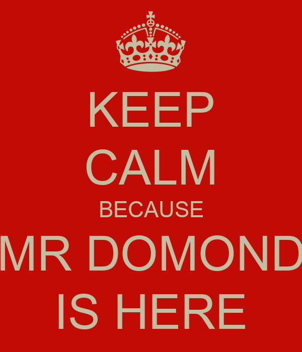 KEEP CALM BECAUSE MR DOMOND IS HERE