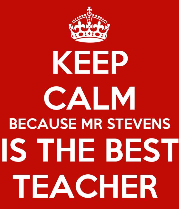 KEEP CALM BECAUSE MR STEVENS IS THE BEST TEACHER