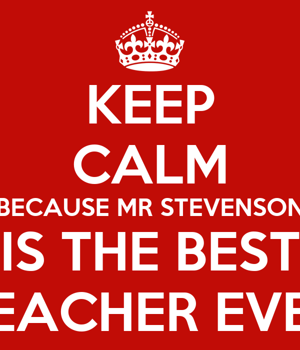 KEEP CALM BECAUSE MR STEVENSON IS THE BEST TEACHER EVER