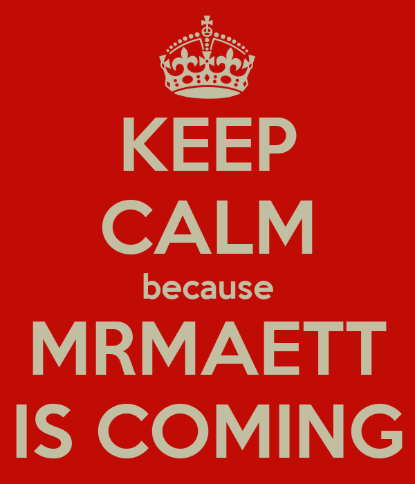 KEEP CALM because MRMAETT IS COMING