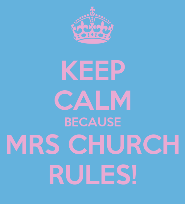 KEEP CALM BECAUSE MRS CHURCH RULES!