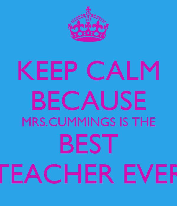 KEEP CALM BECAUSE MRS.CUMMINGS IS THE BEST TEACHER EVER
