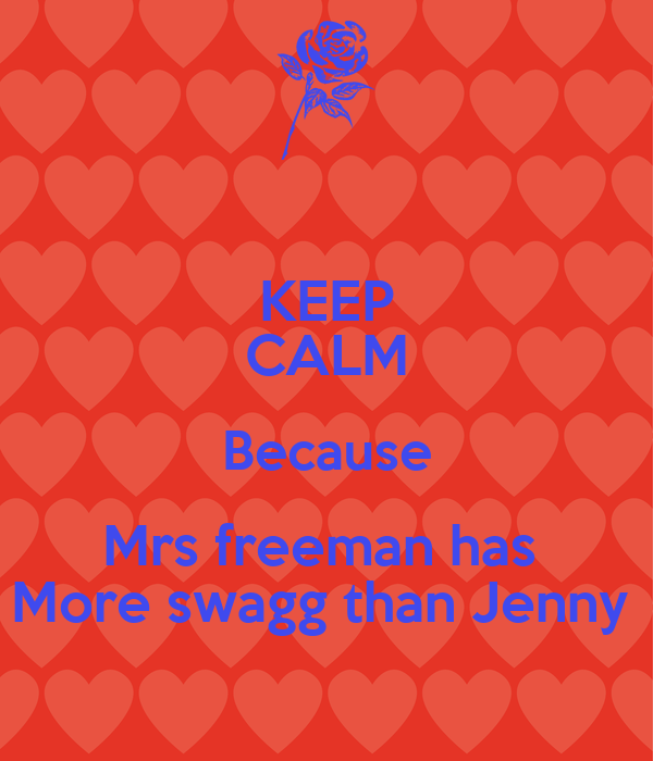 KEEP CALM Because Mrs freeman has  More swagg than Jenny