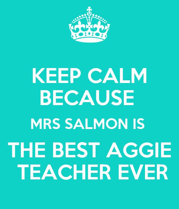KEEP CALM BECAUSE  MRS SALMON IS   THE BEST AGGIE   TEACHER EVER