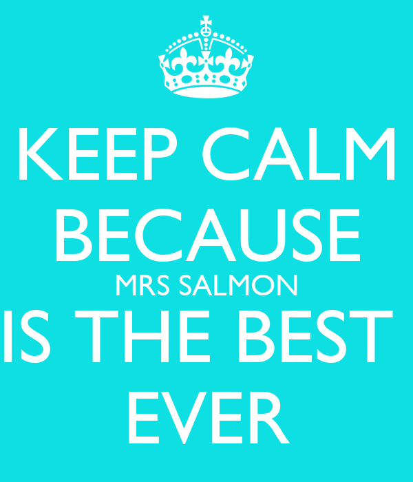 KEEP CALM BECAUSE  MRS SALMON  IS THE BEST  EVER