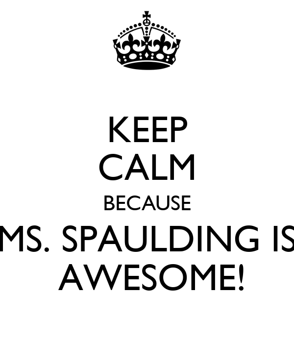 KEEP CALM BECAUSE MS. SPAULDING IS  AWESOME!