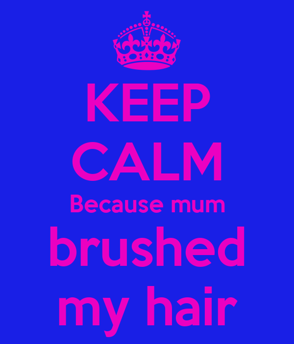 KEEP CALM Because mum brushed my hair