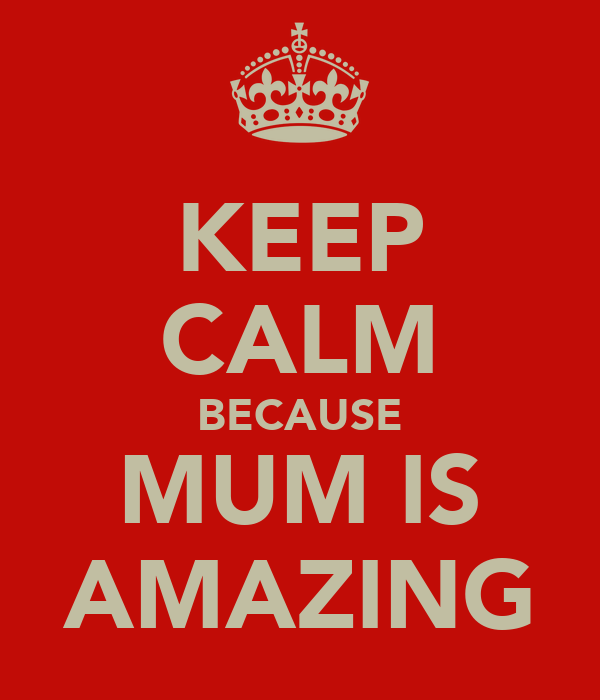 KEEP CALM BECAUSE MUM IS AMAZING