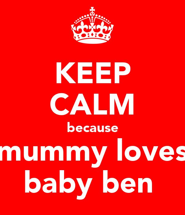 KEEP CALM because mummy loves baby ben