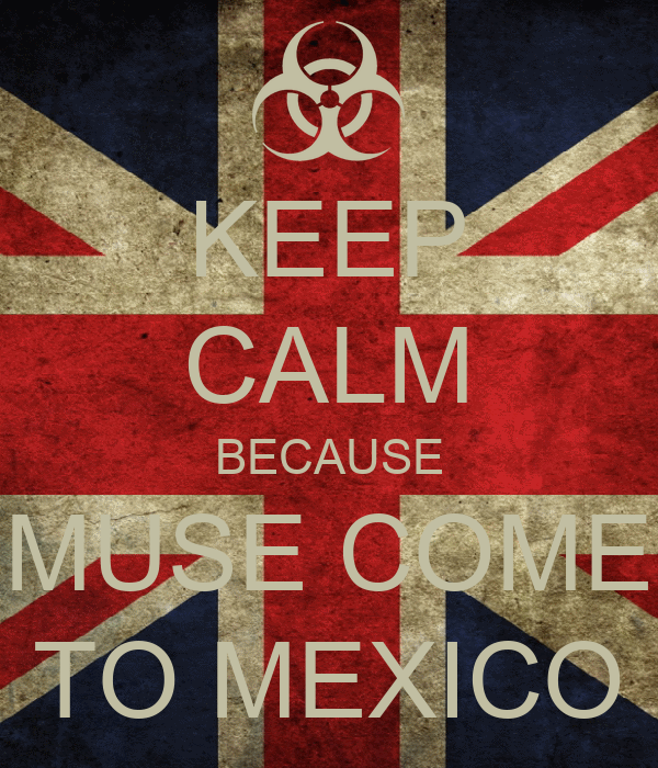 KEEP CALM BECAUSE MUSE COME TO MEXICO