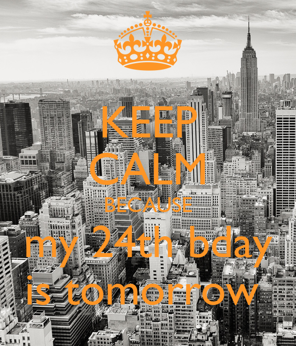 KEEP CALM BECAUSE my 24th bday is tomorrow