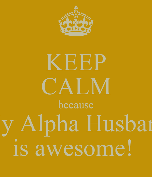KEEP CALM because My Alpha Husband is awesome!