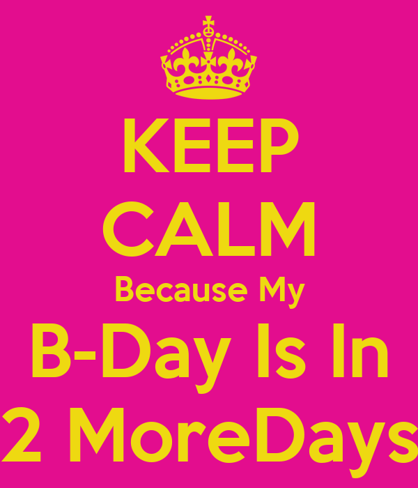 KEEP CALM Because My B-Day Is In 2 MoreDays