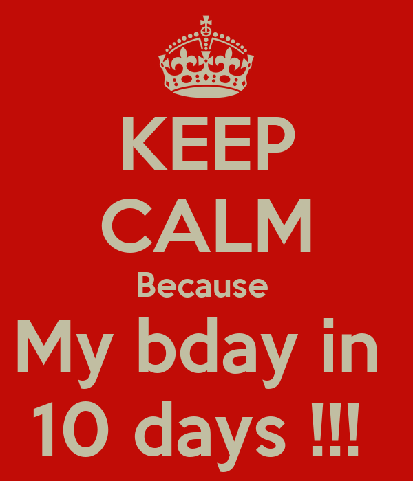 KEEP CALM Because  My bday in  10 days !!!